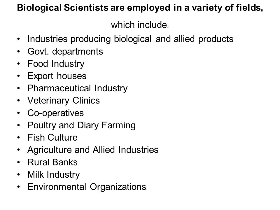 Biological Scientists are employed in a variety of fields, which include : Industries producing biological and allied products Govt. departments Food