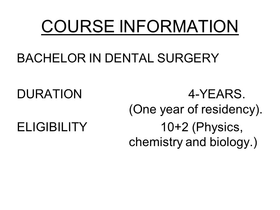 COURSE INFORMATION BACHELOR IN DENTAL SURGERY DURATION 4-YEARS. (One year of residency). ELIGIBILITY 10+2 (Physics, chemistry and biology.)