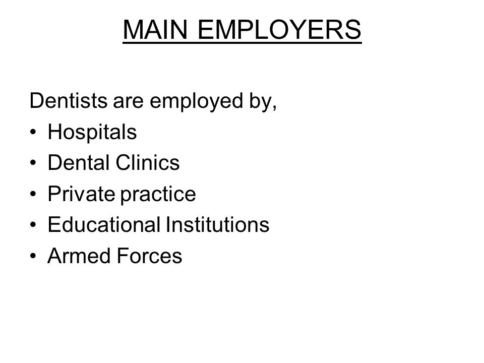 MAIN EMPLOYERS Dentists are employed by, Hospitals Dental Clinics Private practice Educational Institutions Armed Forces