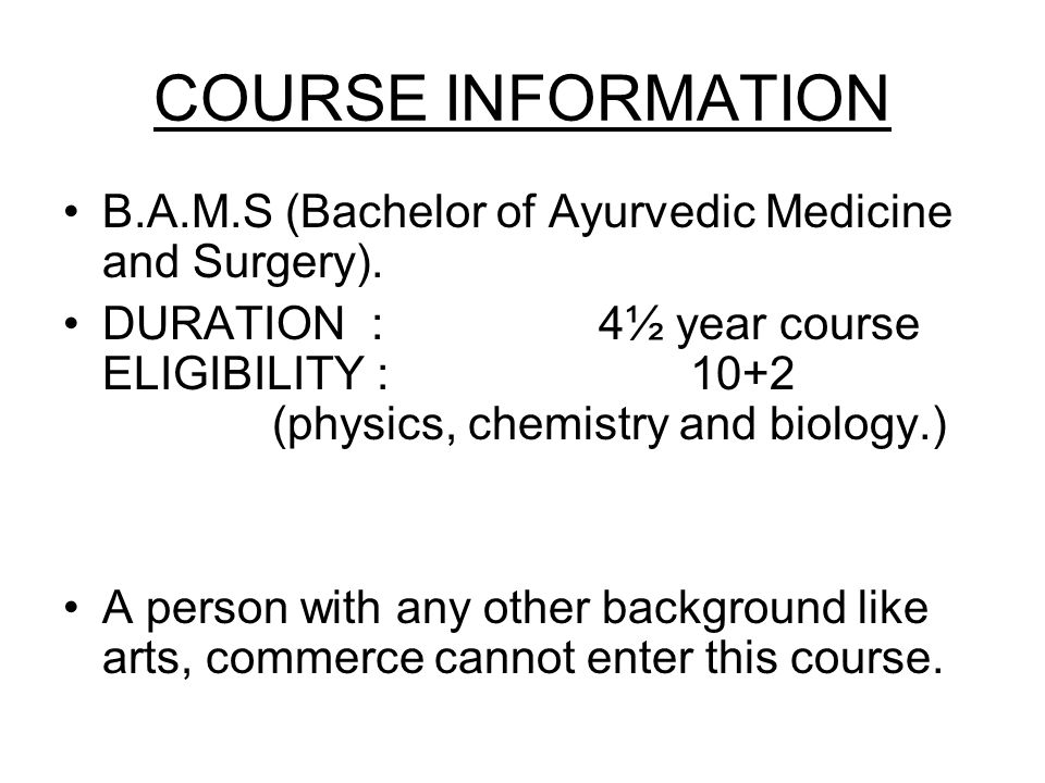 COURSE INFORMATION B.A.M.S (Bachelor of Ayurvedic Medicine and Surgery). DURATION : 4½ year course ELIGIBILITY :10+2 (physics, chemistry and biology.)