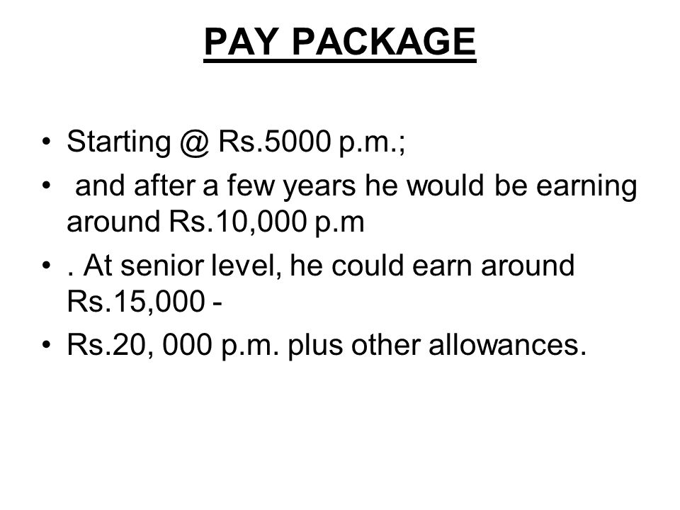 PAY PACKAGE Starting @ Rs.5000 p.m.; and after a few years he would be earning around Rs.10,000 p.m. At senior level, he could earn around Rs.15,000 -