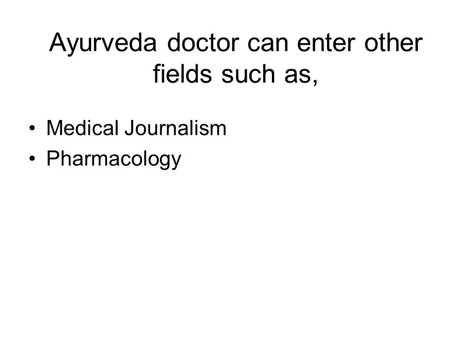 Ayurveda doctor can enter other fields such as, Medical Journalism Pharmacology