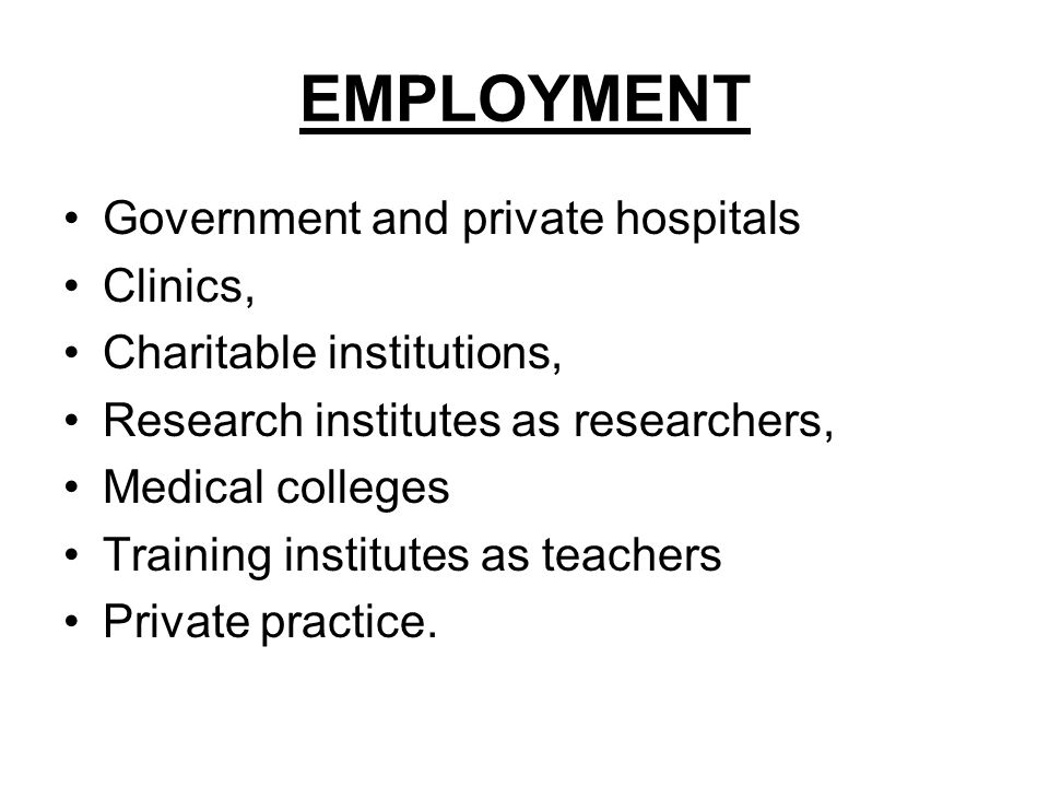 EMPLOYMENT Government and private hospitals Clinics, Charitable institutions, Research institutes as researchers, Medical colleges Training institutes