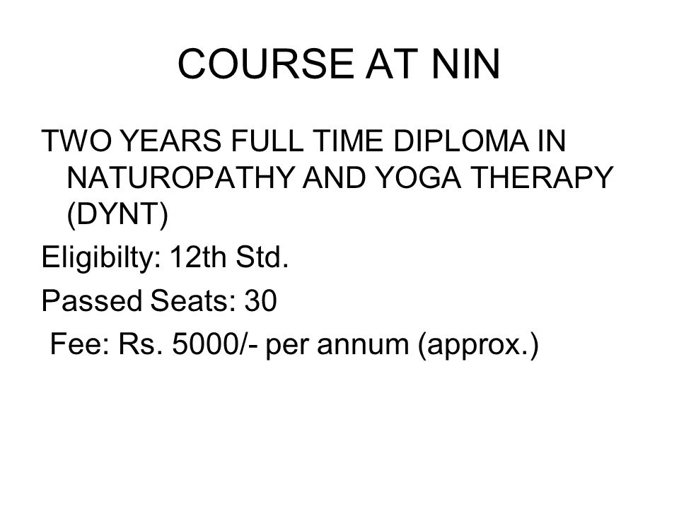 COURSE AT NIN TWO YEARS FULL TIME DIPLOMA IN NATUROPATHY AND YOGA THERAPY (DYNT) Eligibilty: 12th Std. Passed Seats: 30 Fee: Rs. 5000/- per annum (app
