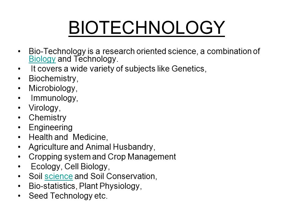 BIOTECHNOLOGY Bio-Technology is a research oriented science, a combination of Biology and Technology. Biology It covers a wide variety of subjects lik