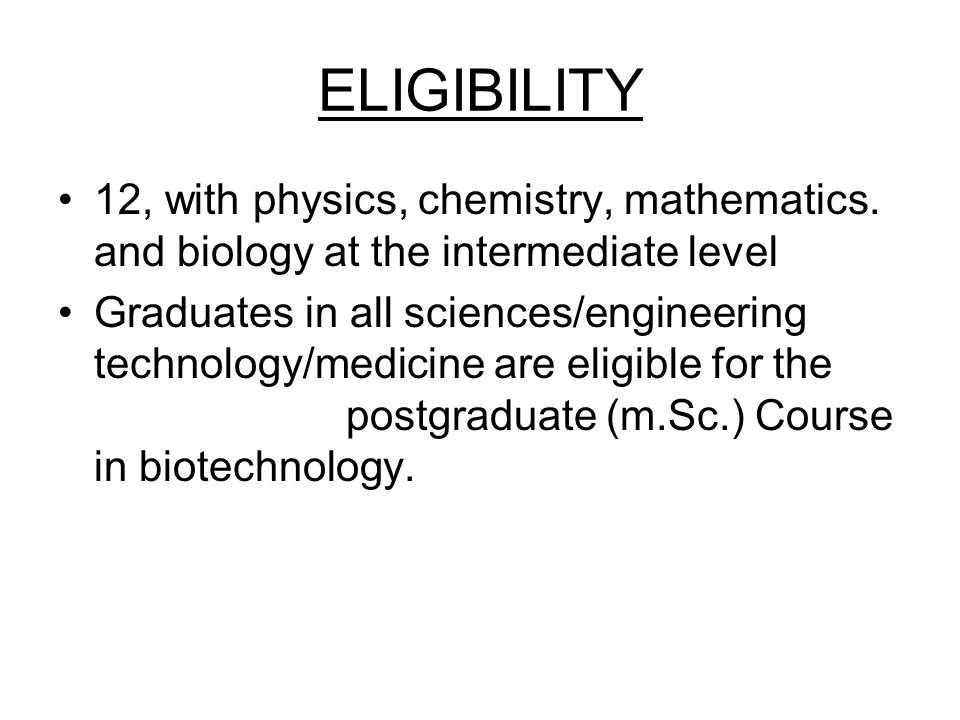 ELIGIBILITY 12, with physics, chemistry, mathematics. and biology at the intermediate level Graduates in all sciences/engineering technology/medicine