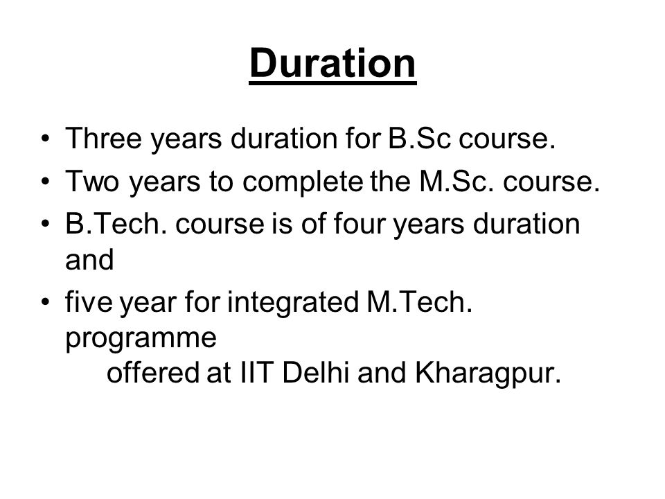 Duration Three years duration for B.Sc course. Two years to complete the M.Sc. course. B.Tech. course is of four years duration and five year for inte