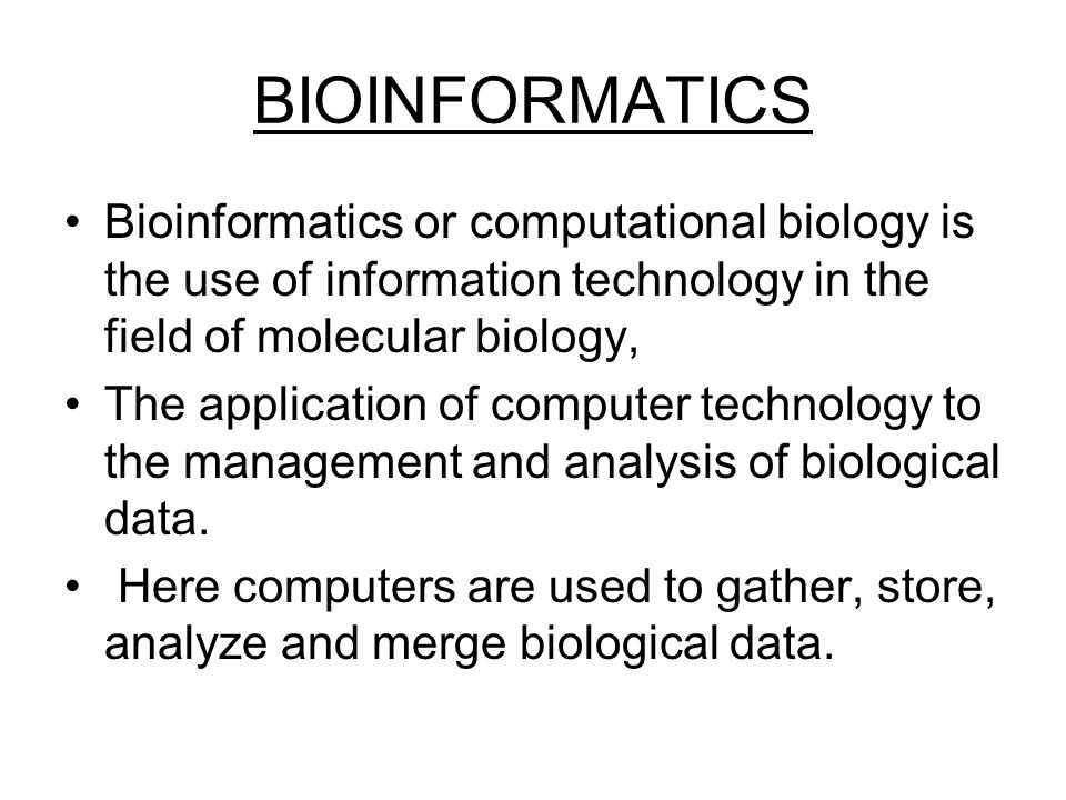 BIOINFORMATICS Bioinformatics or computational biology is the use of information technology in the field of molecular biology, The application of comp