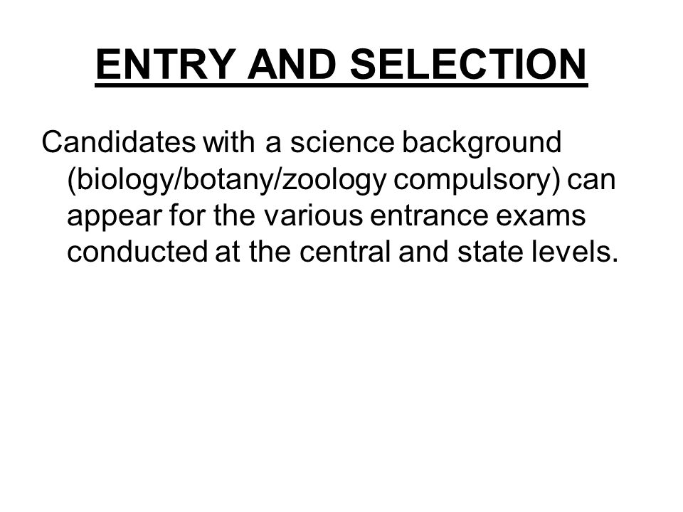 ENTRY AND SELECTION Candidates with a science background (biology/botany/zoology compulsory) can appear for the various entrance exams conducted at th