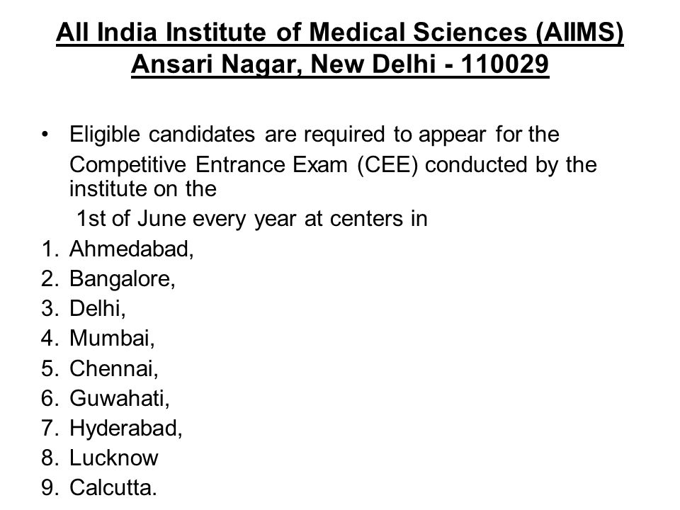 All India Institute of Medical Sciences (AIIMS) Ansari Nagar, New Delhi - 110029 Eligible candidates are required to appear for the Competitive Entran