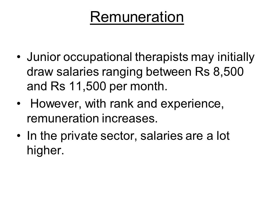 Remuneration Junior occupational therapists may initially draw salaries ranging between Rs 8,500 and Rs 11,500 per month. However, with rank and exper