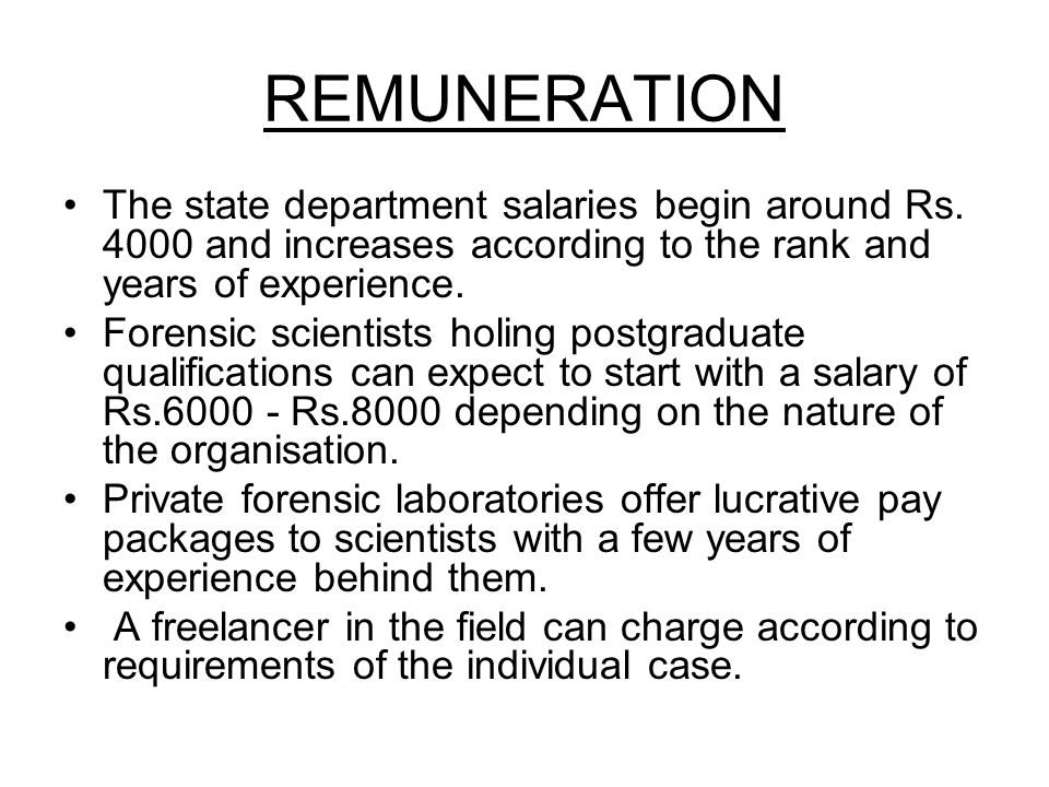 REMUNERATION The state department salaries begin around Rs. 4000 and increases according to the rank and years of experience. Forensic scientists holi