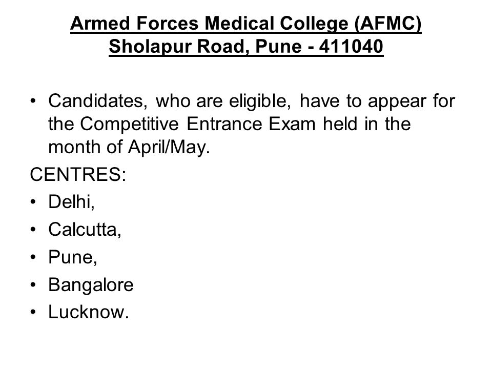 Armed Forces Medical College (AFMC) Sholapur Road, Pune - 411040 Candidates, who are eligible, have to appear for the Competitive Entrance Exam held i