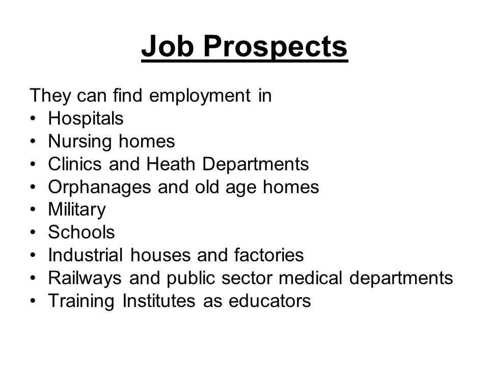 Job Prospects They can find employment in Hospitals Nursing homes Clinics and Heath Departments Orphanages and old age homes Military Schools Industri