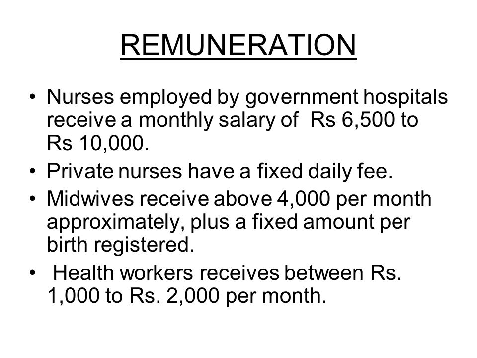 REMUNERATION Nurses employed by government hospitals receive a monthly salary of Rs 6,500 to Rs 10,000. Private nurses have a fixed daily fee. Midwive