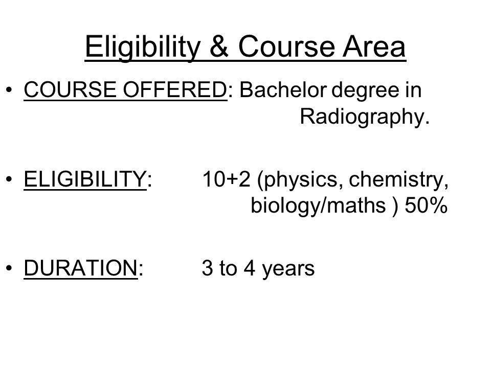 Eligibility & Course Area COURSE OFFERED: Bachelor degree in Radiography. ELIGIBILITY: 10+2 (physics, chemistry, biology/maths ) 50% DURATION: 3 to 4