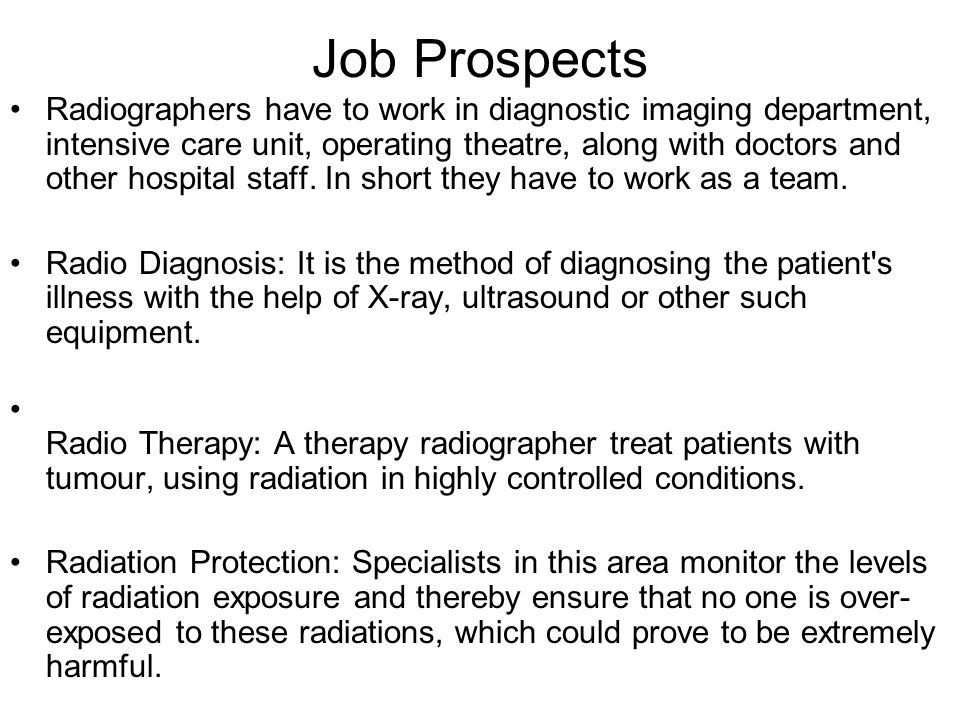 Job Prospects Radiographers have to work in diagnostic imaging department, intensive care unit, operating theatre, along with doctors and other hospit
