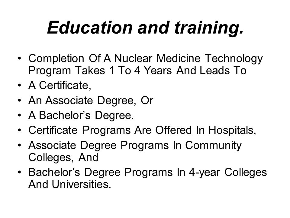 Education and training. Completion Of A Nuclear Medicine Technology Program Takes 1 To 4 Years And Leads To A Certificate, An Associate Degree, Or A B