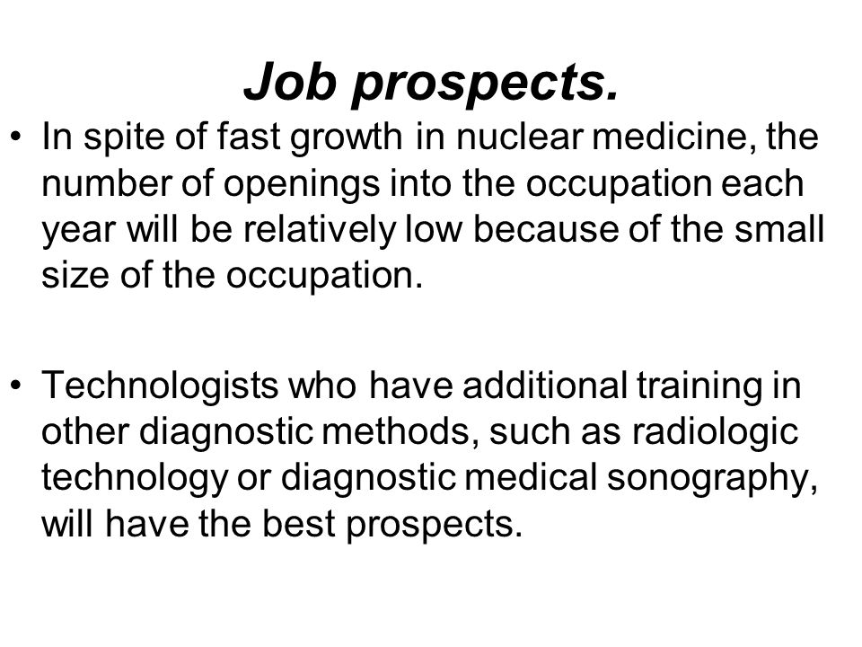 Job prospects. In spite of fast growth in nuclear medicine, the number of openings into the occupation each year will be relatively low because of the