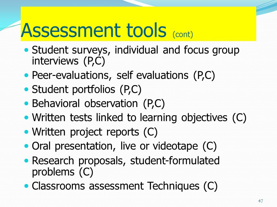 Assessment tools (cont) Student surveys, individual and focus group interviews (P,C) Peer-evaluations, self evaluations (P,C) Student portfolios (P,C)