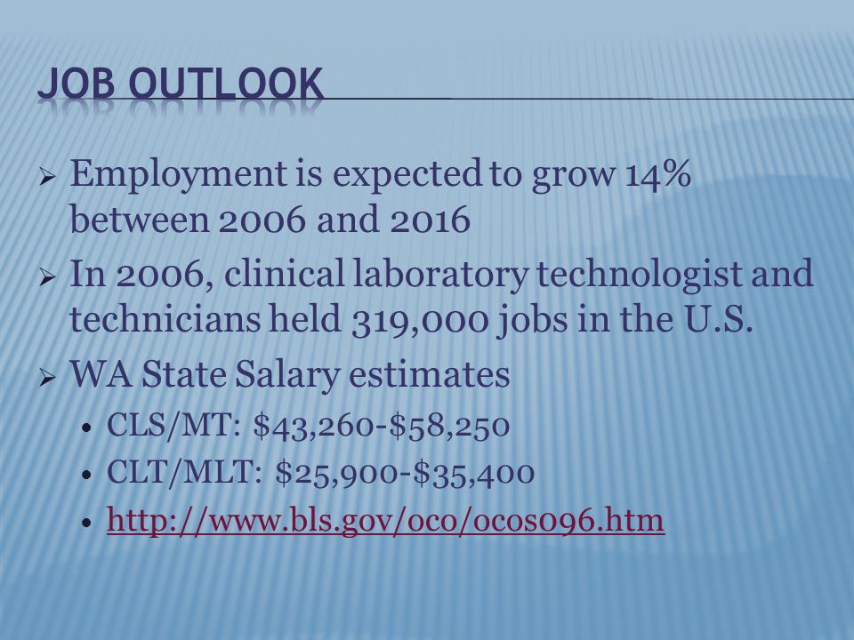  Employment is expected to grow 14% between 2006 and 2016  In 2006, clinical laboratory technologist and technicians held 319,000 jobs in the U.S.