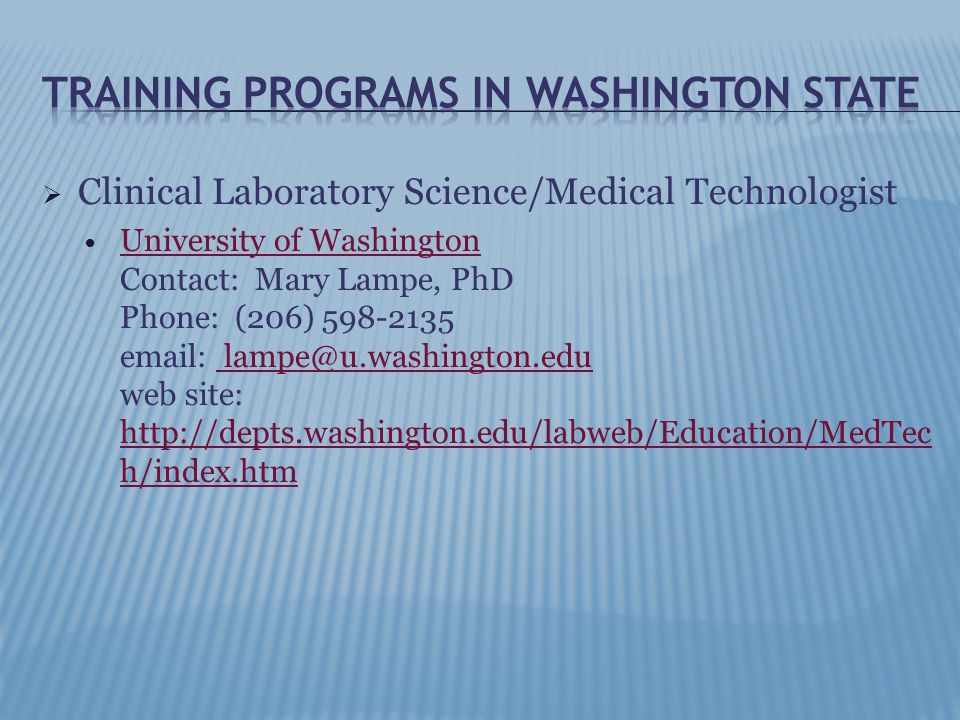  Clinical Laboratory Science/Medical Technologist University of Washington Contact: Mary Lampe, PhD Phone: (206) 598-2135 email: lampe@u.washington.edu web site: http://depts.washington.edu/labweb/Education/MedTec h/index.htm University of Washington lampe@u.washington.edu http://depts.washington.edu/labweb/Education/MedTec h/index.htm