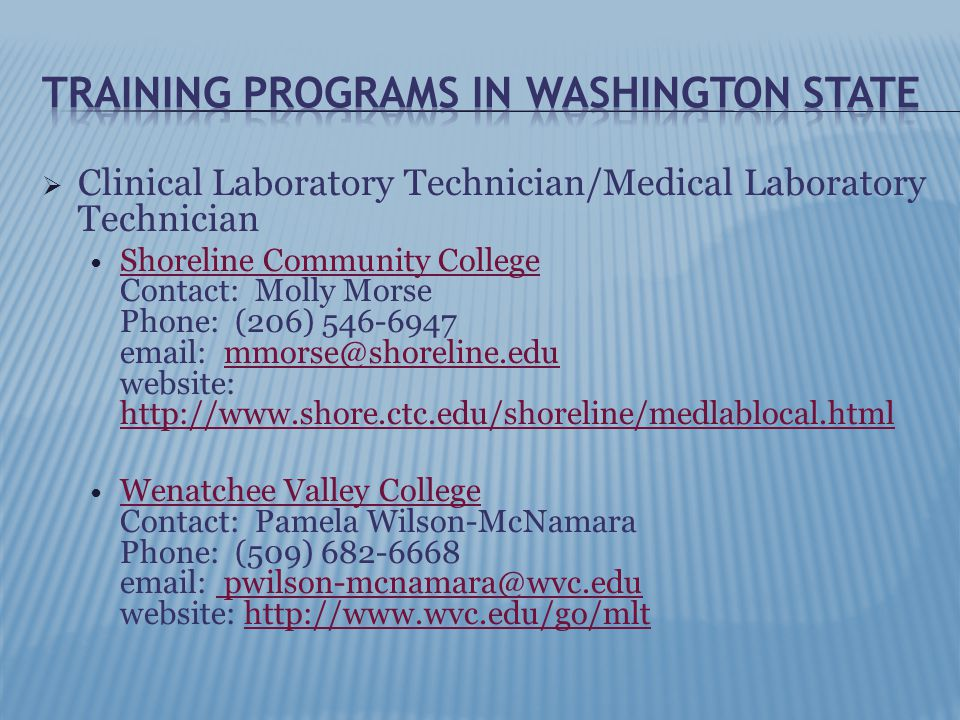  Clinical Laboratory Technician/Medical Laboratory Technician Shoreline Community College Contact: Molly Morse Phone: (206) 546-6947 email: mmorse@shoreline.edu website: http://www.shore.ctc.edu/shoreline/medlablocal.html Shoreline Community Collegemmorse@shoreline.edu http://www.shore.ctc.edu/shoreline/medlablocal.html Wenatchee Valley College Contact: Pamela Wilson-McNamara Phone: (509) 682-6668 email: pwilson-mcnamara@wvc.edu website: http://www.wvc.edu/go/mlt Wenatchee Valley College pwilson-mcnamara@wvc.eduhttp://www.wvc.edu/go/mlt