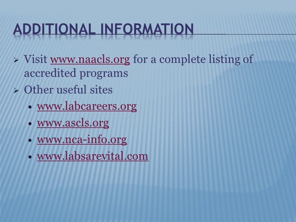  Visit www.naacls.org for a complete listing of accredited programswww.naacls.org  Other useful sites www.labcareers.org www.ascls.org www.nca-info.org www.labsarevital.com