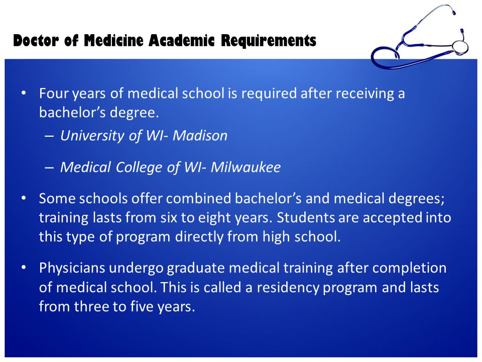 Doctor of Medicine Academic Requirements Four years of medical school is required after receiving a bachelor's degree. – University of WI- Madison – M