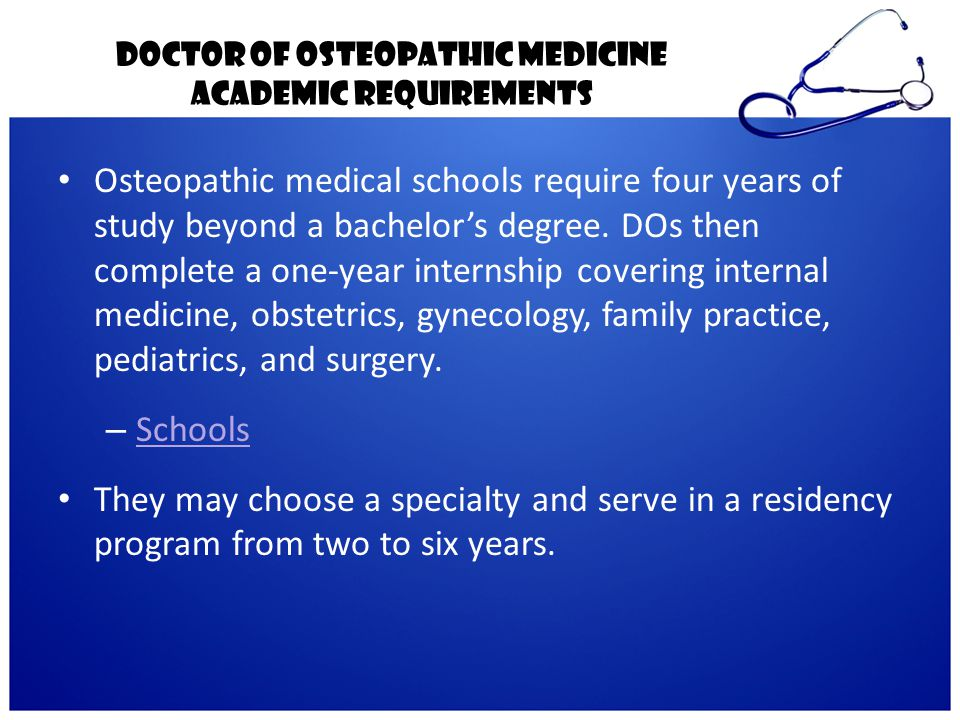Doctor of Osteopathic Medicine Academic Requirements Osteopathic medical schools require four years of study beyond a bachelor's degree. DOs then comp