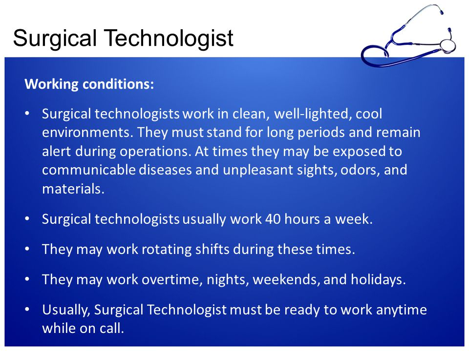 Surgical Technologist Working conditions: Surgical technologists work in clean, well-lighted, cool environments. They must stand for long periods and