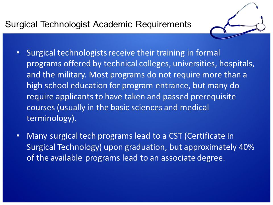 Surgical Technologist Academic Requirements Surgical technologists receive their training in formal programs offered by technical colleges, universiti