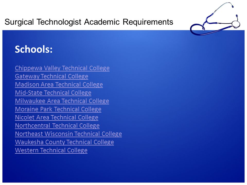 Surgical Technologist Academic Requirements Schools: Chippewa Valley Technical College Gateway Technical College Madison Area Technical College Mid-St