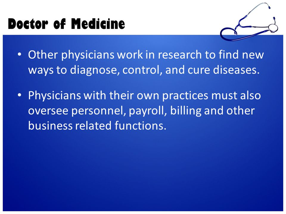 Doctor of Medicine Other physicians work in research to find new ways to diagnose, control, and cure diseases. Physicians with their own practices mus
