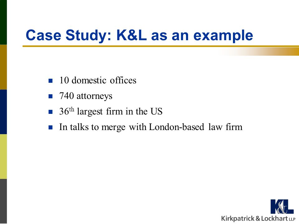 Case Study: K&L as an example n 10 domestic offices n 740 attorneys n 36 th largest firm in the US n In talks to merge with London-based law firm