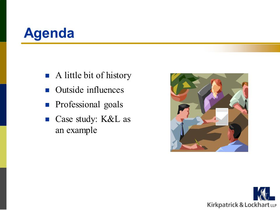 Agenda n A little bit of history n Outside influences n Professional goals n Case study: K&L as an example
