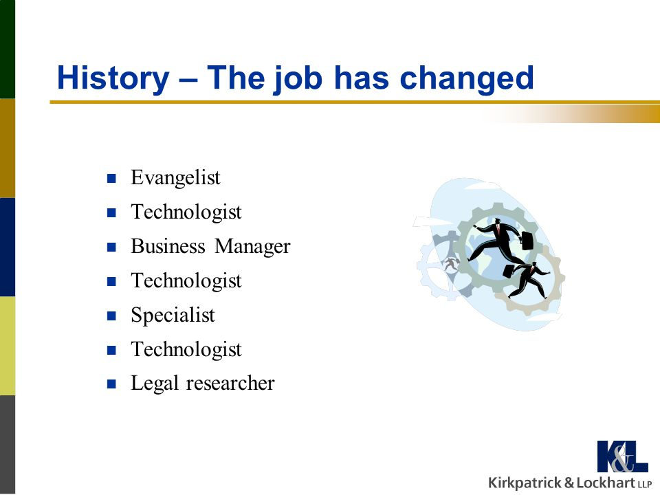 History – The job has changed n Evangelist n Technologist n Business Manager n Technologist n Specialist n Technologist n Legal researcher