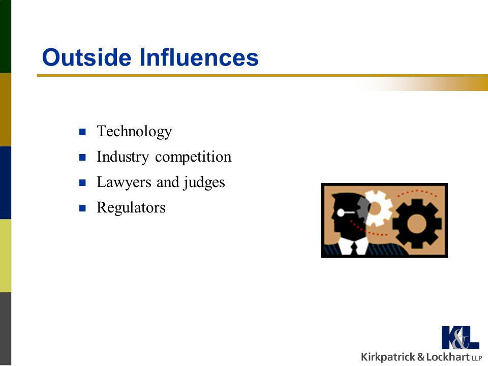 Outside Influences n Technology n Industry competition n Lawyers and judges n Regulators
