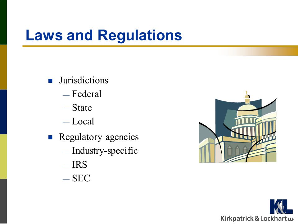 Laws and Regulations n Jurisdictions — Federal — State — Local n Regulatory agencies — Industry-specific — IRS — SEC