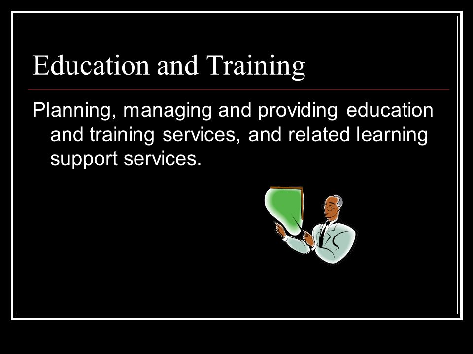 Education and Training Planning, managing and providing education and training services, and related learning support services.