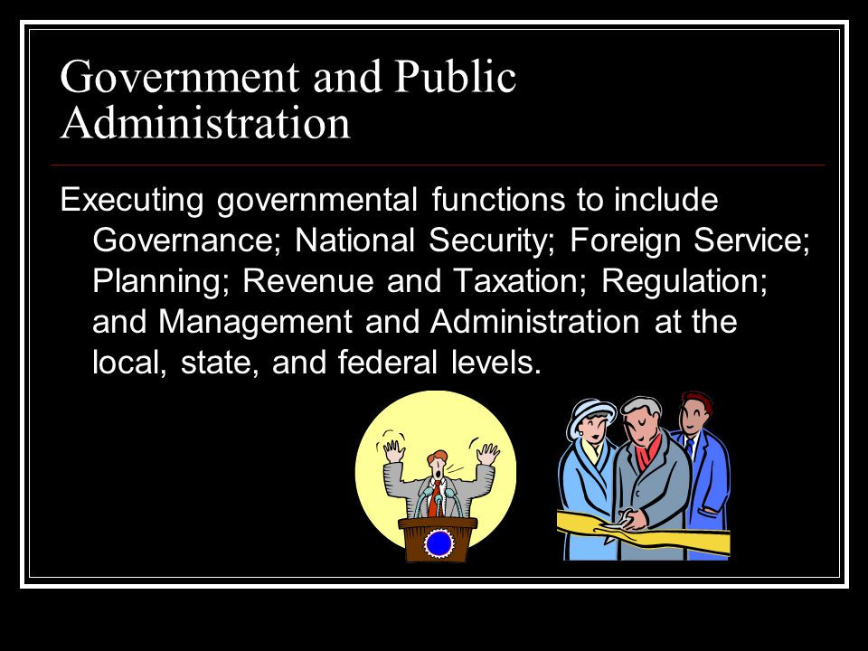 Government and Public Administration Executing governmental functions to include Governance; National Security; Foreign Service; Planning; Revenue and Taxation; Regulation; and Management and Administration at the local, state, and federal levels.