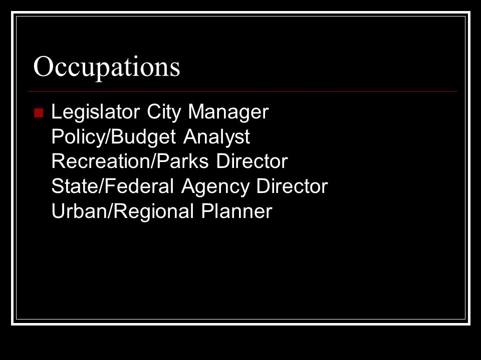 Occupations Legislator City Manager Policy/Budget Analyst Recreation/Parks Director State/Federal Agency Director Urban/Regional Planner