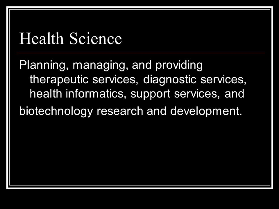 Health Science Planning, managing, and providing therapeutic services, diagnostic services, health informatics, support services, and biotechnology research and development.