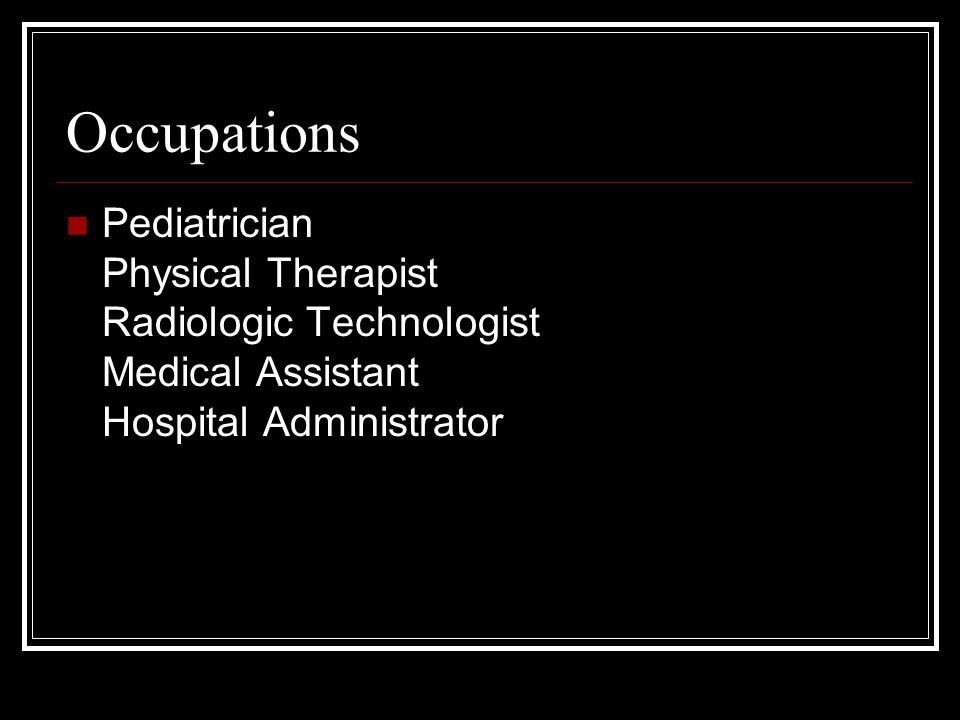 Occupations Pediatrician Physical Therapist Radiologic Technologist Medical Assistant Hospital Administrator