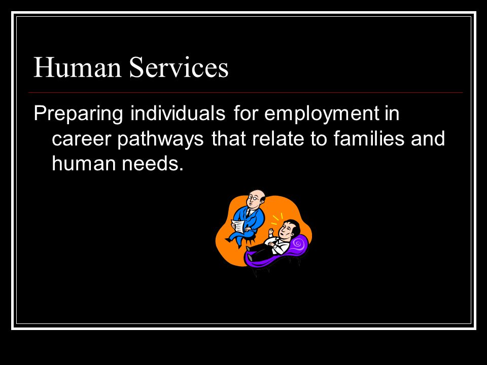 Human Services Preparing individuals for employment in career pathways that relate to families and human needs.