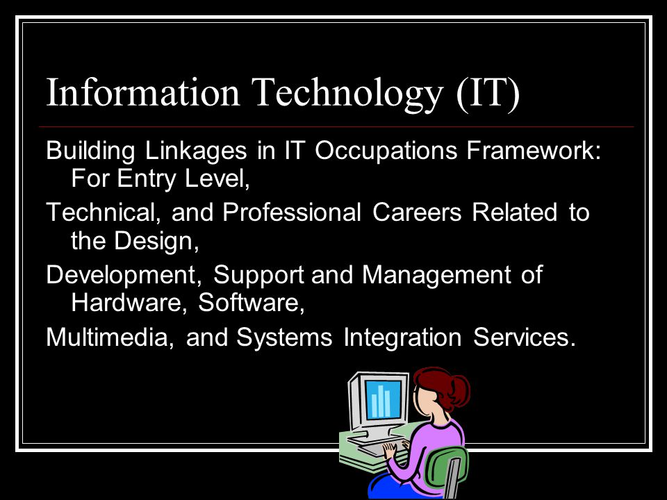 Information Technology (IT) Building Linkages in IT Occupations Framework: For Entry Level, Technical, and Professional Careers Related to the Design, Development, Support and Management of Hardware, Software, Multimedia, and Systems Integration Services.
