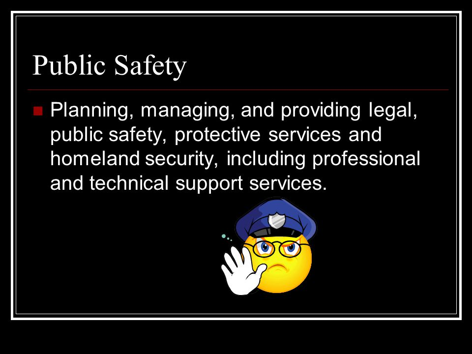 Public Safety Planning, managing, and providing legal, public safety, protective services and homeland security, including professional and technical