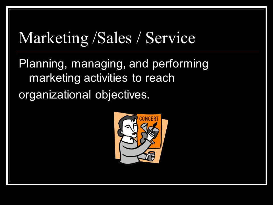 Marketing /Sales / Service Planning, managing, and performing marketing activities to reach organizational objectives.