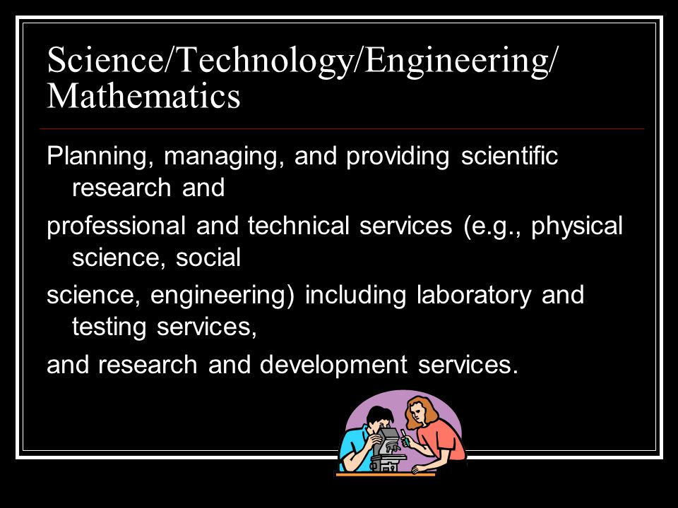 Science/Technology/Engineering/ Mathematics Planning, managing, and providing scientific research and professional and technical services (e.g., physical science, social science, engineering) including laboratory and testing services, and research and development services.