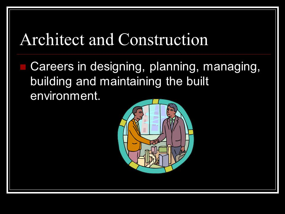 Architect and Construction Careers in designing, planning, managing, building and maintaining the built environment.
